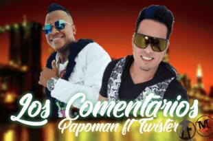 Los comentarios – Papo man ft Twister el Rey